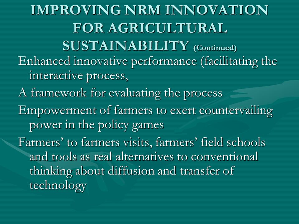 IMPROVING NRM INNOVATION FOR AGRICULTURAL SUSTAINABILITY (Continued) Enhanced innovative performance (facilitating the interactive process, A framework for evaluating the process Empowerment of farmers to exert countervailing power in the policy games Farmers' to farmers visits, farmers' field schools and tools as real alternatives to conventional thinking about diffusion and transfer of technology