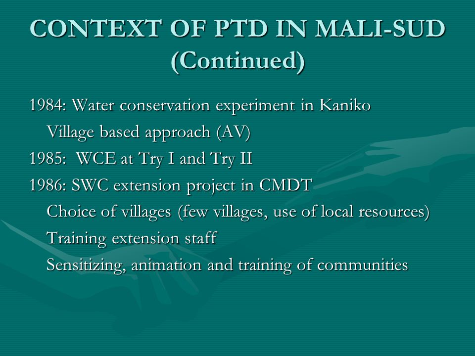 CONTEXT OF PTD IN MALI-SUD (Continued) 1984: Water conservation experiment in Kaniko Village based approach (AV) 1985:WCE at Try I and Try II 1986: SWC extension project in CMDT Choice of villages (few villages, use of local resources) Training extension staff Sensitizing, animation and training of communities