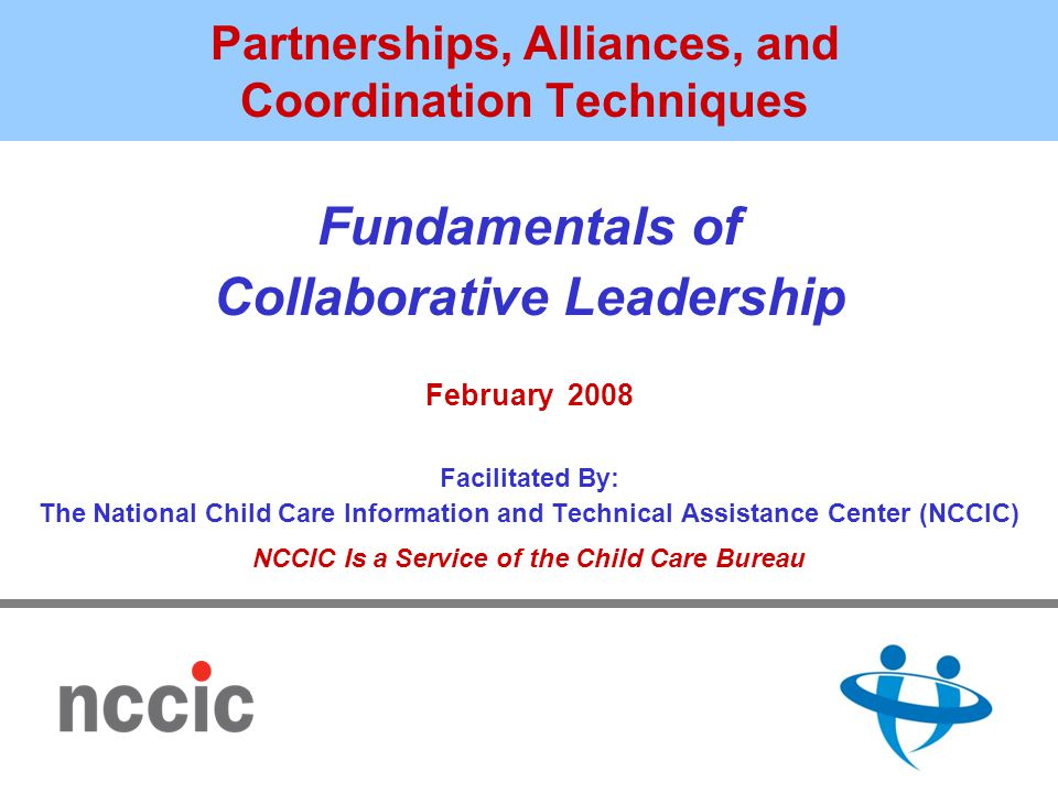 Partnerships, Alliances, and Coordination Techniques Fundamentals of Collaborative Leadership February 2008 Facilitated By: The National Child Care Information and Technical Assistance Center (NCCIC) NCCIC Is a Service of the Child Care Bureau