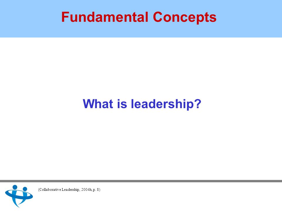 Fundamental Concepts What is leadership (Collaborative Leadership, 2004h, p. 8)