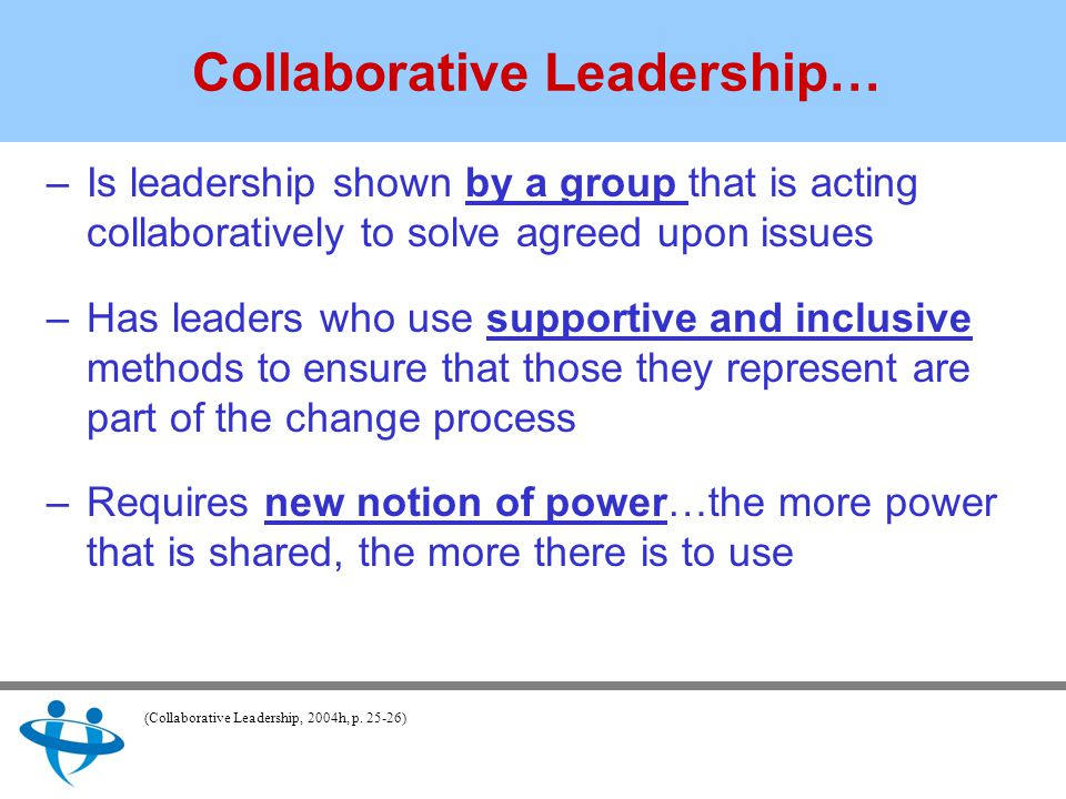 Collaborative Leadership… –Is leadership shown by a group that is acting collaboratively to solve agreed upon issues –Has leaders who use supportive and inclusive methods to ensure that those they represent are part of the change process –Requires new notion of power…the more power that is shared, the more there is to use (Collaborative Leadership, 2004h, p.