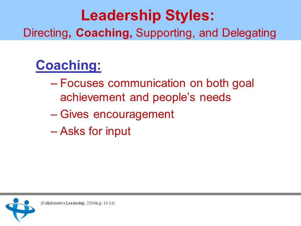 Leadership Styles: Directing, Coaching, Supporting, and Delegating Coaching: –Focuses communication on both goal achievement and people's needs –Gives encouragement –Asks for input (Collaborative Leadership, 2004h, p.