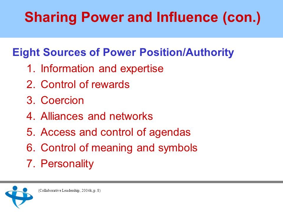 Sharing Power and Influence (con.) Eight Sources of Power Position/Authority 1.Information and expertise 2.Control of rewards 3.Coercion 4.Alliances and networks 5.Access and control of agendas 6.Control of meaning and symbols 7.Personality (Collaborative Leadership, 2004k, p.