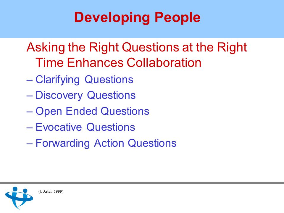 Asking the Right Questions at the Right Time Enhances Collaboration –Clarifying Questions –Discovery Questions –Open Ended Questions –Evocative Questions –Forwarding Action Questions Developing People (J.