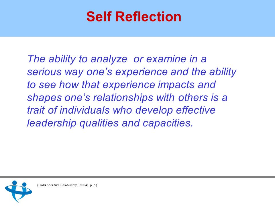 Self Reflection The ability to analyze or examine in a serious way one's experience and the ability to see how that experience impacts and shapes one's relationships with others is a trait of individuals who develop effective leadership qualities and capacities.