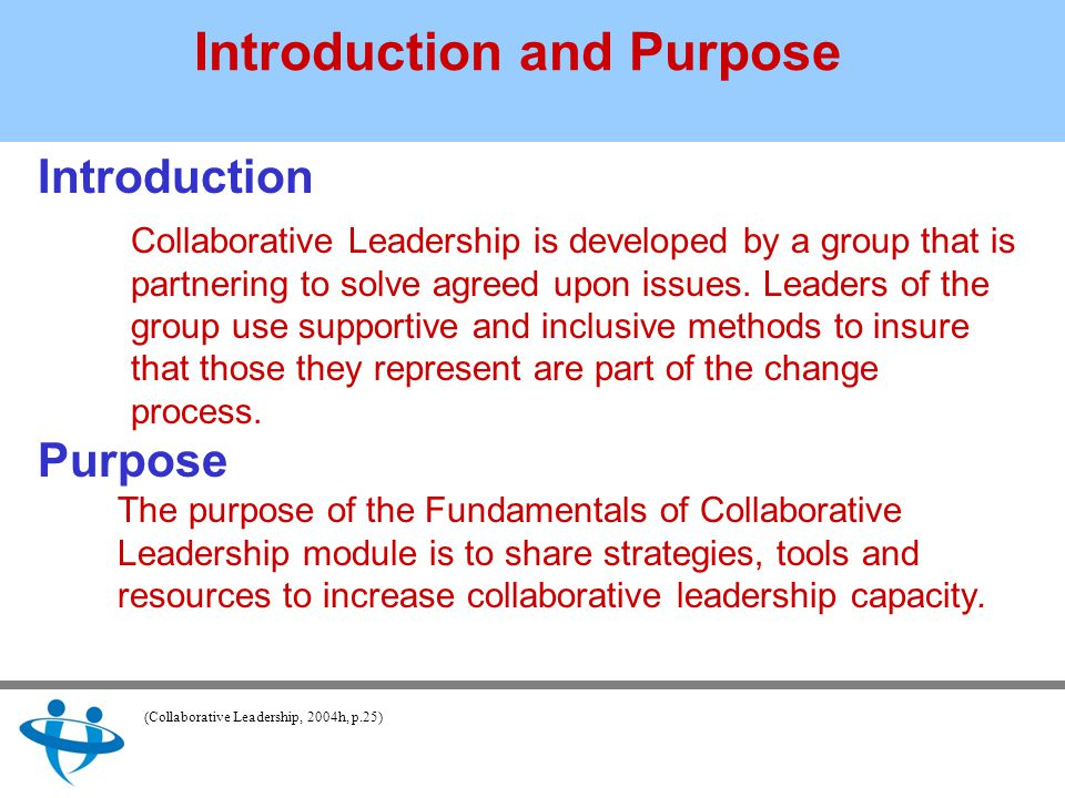 Introduction and Purpose Introduction Collaborative Leadership is developed by a group that is partnering to solve agreed upon issues.
