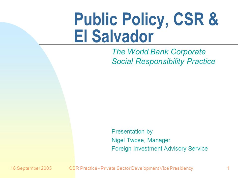 18 September 2003CSR Practice - Private Sector Development Vice Presidency1 Public Policy, CSR & El Salvador The World Bank Corporate Social Responsibility Practice Presentation by Nigel Twose, Manager Foreign Investment Advisory Service