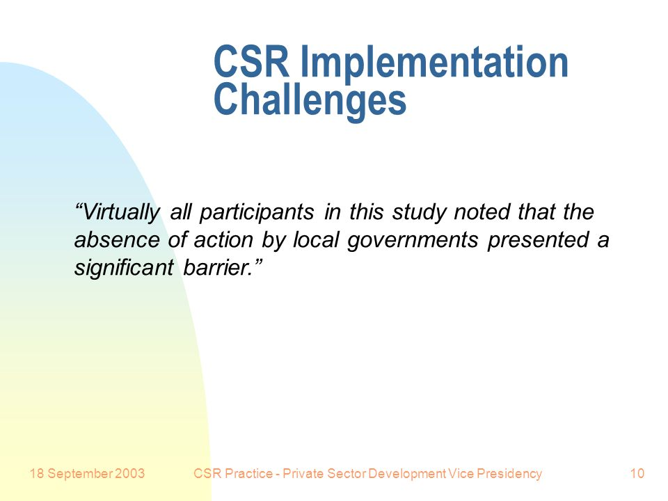 18 September 2003CSR Practice - Private Sector Development Vice Presidency10 CSR Implementation Challenges Preferred Customer: So this does not appear to be the public sector trying to interfere with a business responsibility, but instead it appears to be business and its stakeholders seeking an improved partnership with the public sector: improved collaboration, and more systematic approaches.