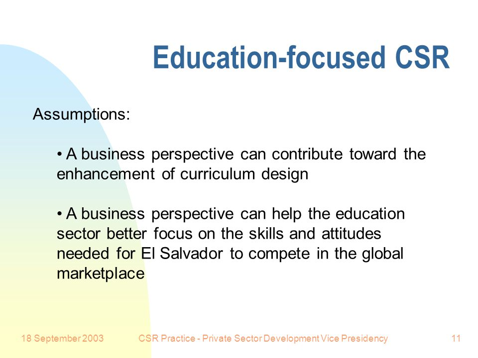 18 September 2003CSR Practice - Private Sector Development Vice Presidency11 Education-focused CSR Preferred Customer: Education experts at the conference will speak about this in more detail for the rest of the day, and business people will explain why they consider improved business engagement with the education system to be necessary for the country's success, as well as for the success of their own firm.