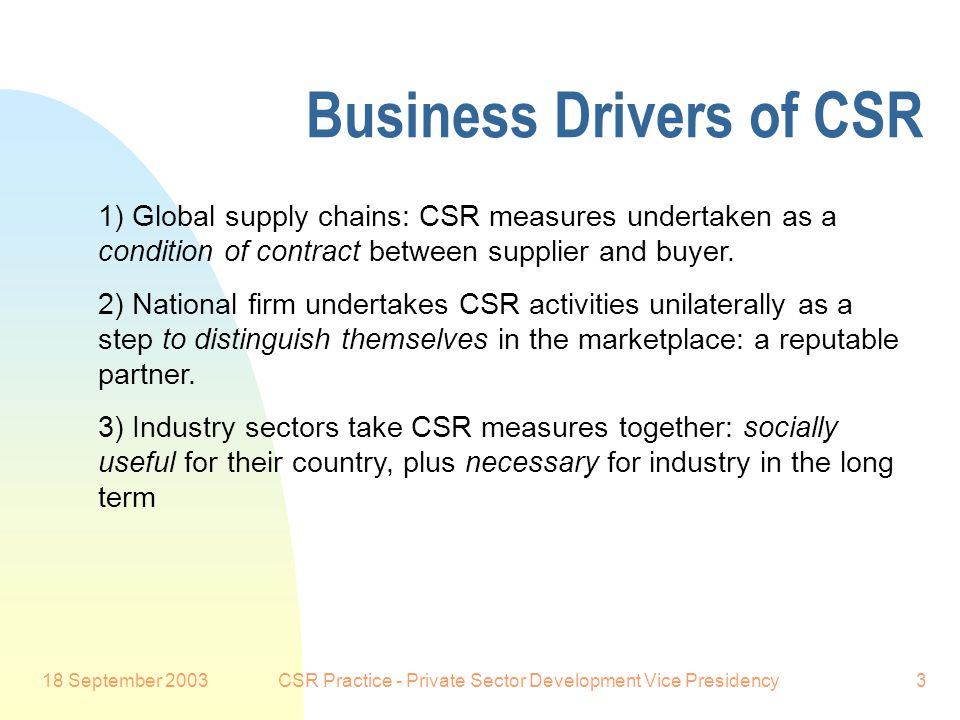 18 September 2003CSR Practice - Private Sector Development Vice Presidency3 Business Drivers of CSR 1) Global supply chains: CSR measures undertaken as a condition of contract between supplier and buyer.