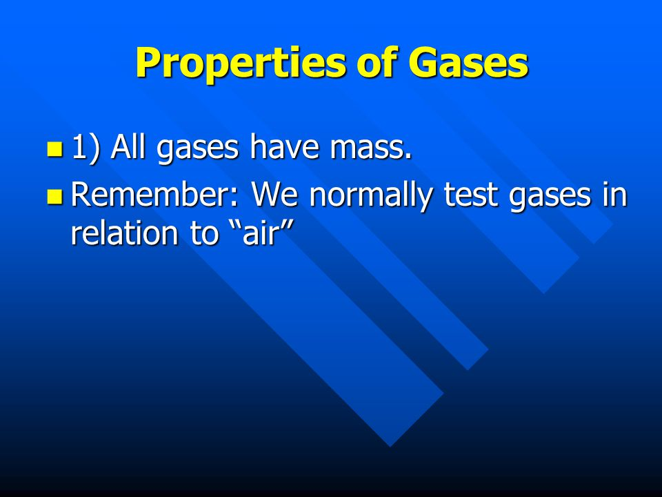Properties of Gases 1) All gases have mass. Remember: We normally test gases in relation to air