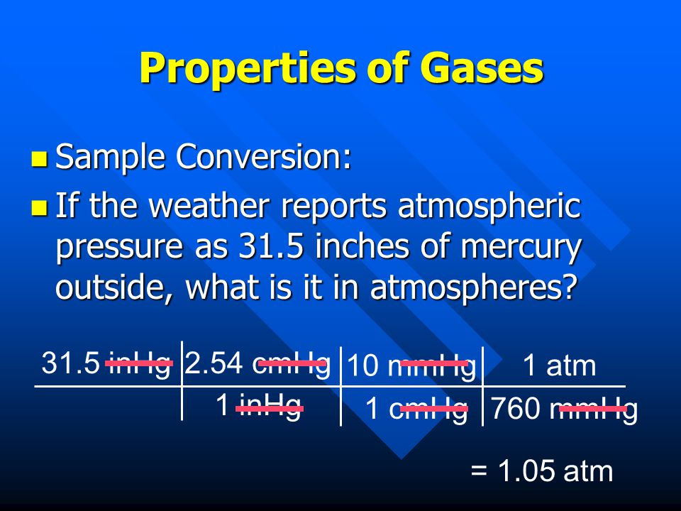 Properties of Gases Sample Conversion: Sample Conversion: If the weather reports atmospheric pressure as 31.5 inches of mercury outside, what is it in atmospheres.