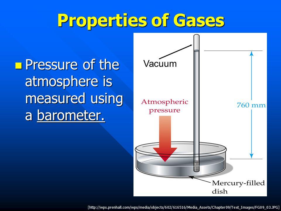 Properties of Gases Pressure of the atmosphere is measured using a barometer.