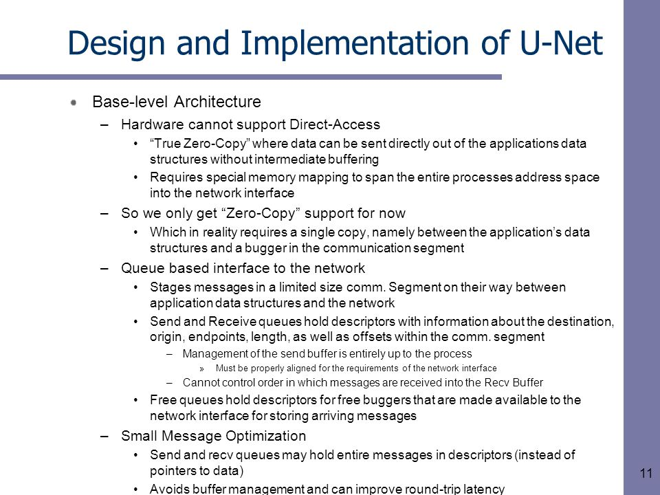 11 Design and Implementation of U-Net Base-level Architecture –Hardware cannot support Direct-Access True Zero-Copy where data can be sent directly out of the applications data structures without intermediate buffering Requires special memory mapping to span the entire processes address space into the network interface –So we only get Zero-Copy support for now Which in reality requires a single copy, namely between the application's data structures and a bugger in the communication segment –Queue based interface to the network Stages messages in a limited size comm.