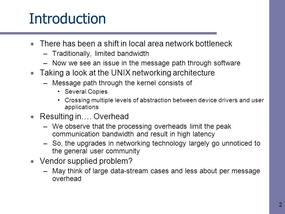 2 Introduction There has been a shift in local area network bottleneck –Traditionally, limited bandwidth –Now we see an issue in the message path through software Taking a look at the UNIX networking architecture –Message path through the kernel consists of Several Copies Crossing multiple levels of abstraction between device drivers and user applications Resulting in….