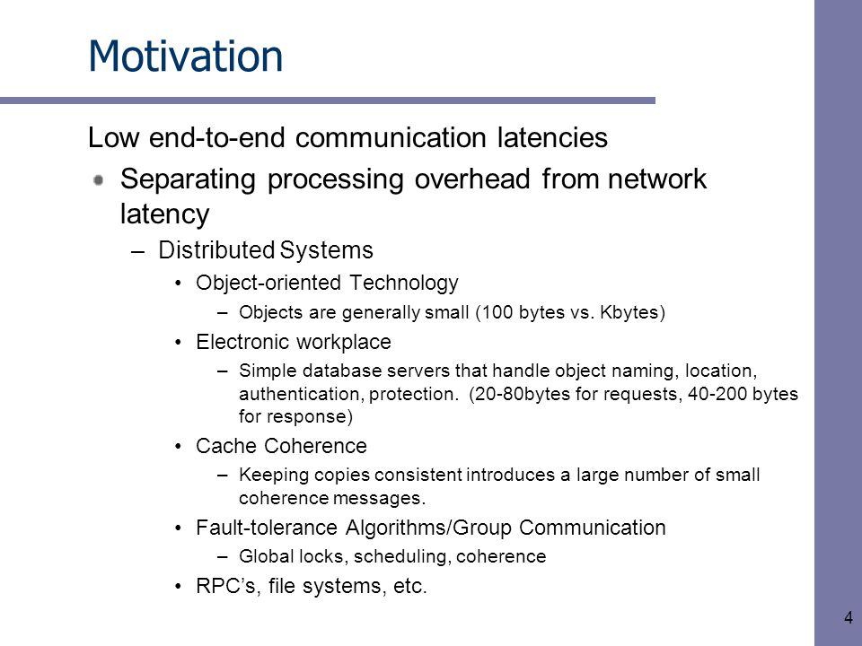 4 Motivation Low end-to-end communication latencies Separating processing overhead from network latency –Distributed Systems Object-oriented Technology –Objects are generally small (100 bytes vs.