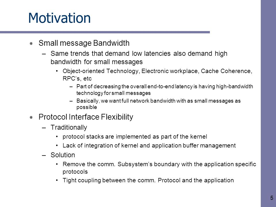 5 Motivation Small message Bandwidth –Same trends that demand low latencies also demand high bandwidth for small messages Object-oriented Technology, Electronic workplace, Cache Coherence, RPC's, etc –Part of decreasing the overall end-to-end latency is having high-bandwidth technology for small messages –Basically, we want full network bandwidth with as small messages as possible Protocol Interface Flexibility –Traditionally protocol stacks are implemented as part of the kernel Lack of integration of kernel and application buffer management –Solution Remove the comm.