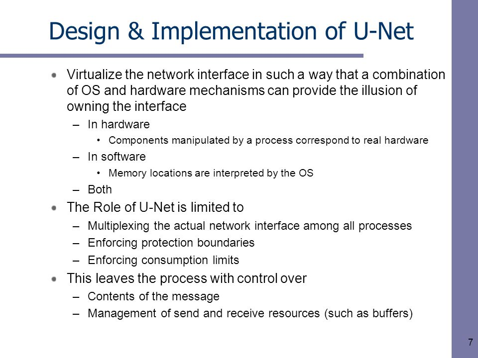 7 Design & Implementation of U-Net Virtualize the network interface in such a way that a combination of OS and hardware mechanisms can provide the illusion of owning the interface –In hardware Components manipulated by a process correspond to real hardware –In software Memory locations are interpreted by the OS –Both The Role of U-Net is limited to –Multiplexing the actual network interface among all processes –Enforcing protection boundaries –Enforcing consumption limits This leaves the process with control over –Contents of the message –Management of send and receive resources (such as buffers)