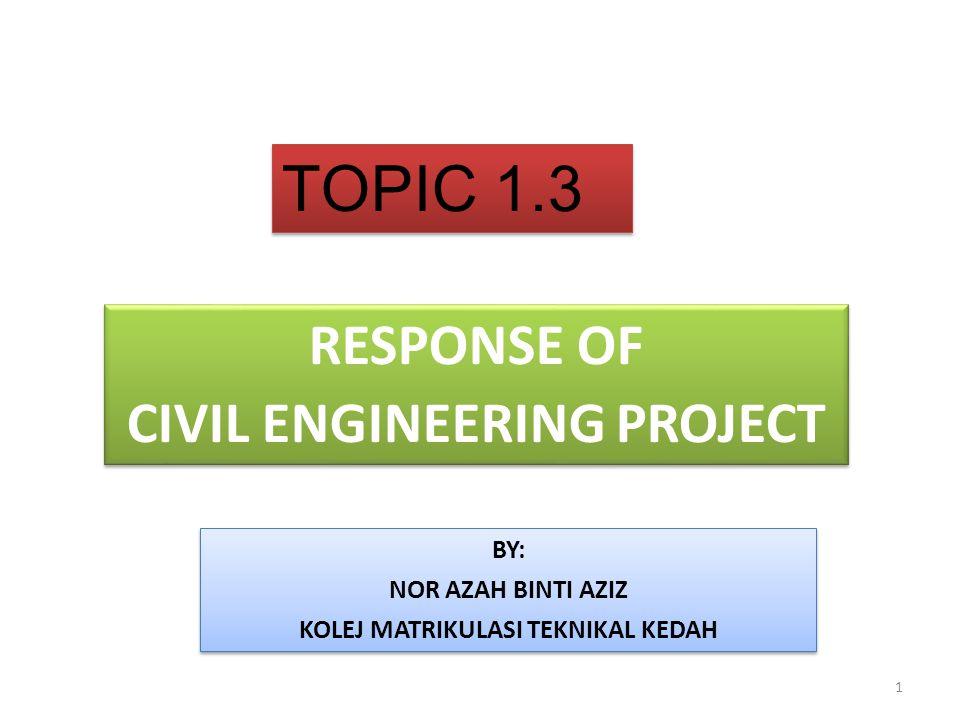 TOPIC 1.3 RESPONSE OF CIVIL ENGINEERING PROJECT RESPONSE OF CIVIL ENGINEERING PROJECT BY: NOR AZAH BINTI AZIZ KOLEJ MATRIKULASI TEKNIKAL KEDAH BY: NOR