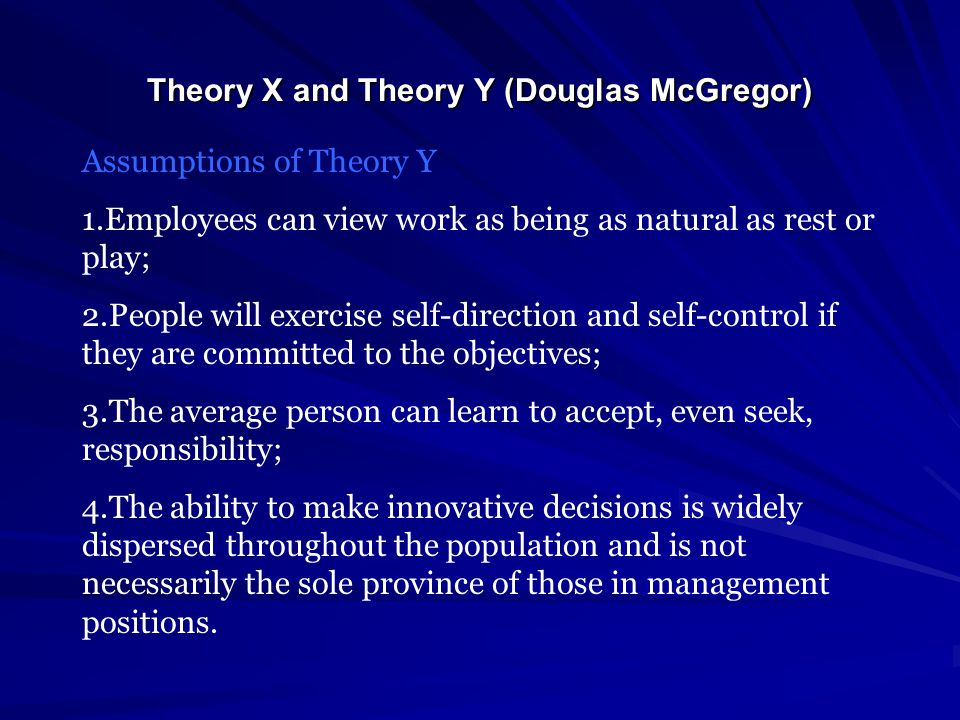 Theory X and Theory Y (Douglas McGregor) Assumptions of Theory Y 1.Employees can view work as being as natural as rest or play; 2.People will exercise