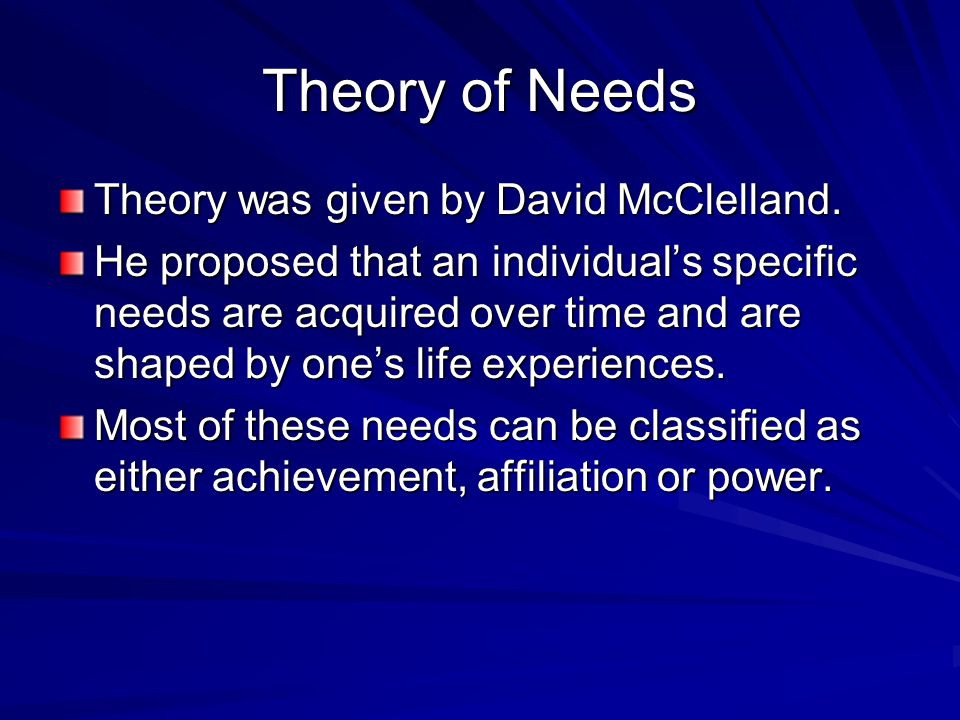 Theory of Needs Theory was given by David McClelland. He proposed that an individual's specific needs are acquired over time and are shaped by one's l