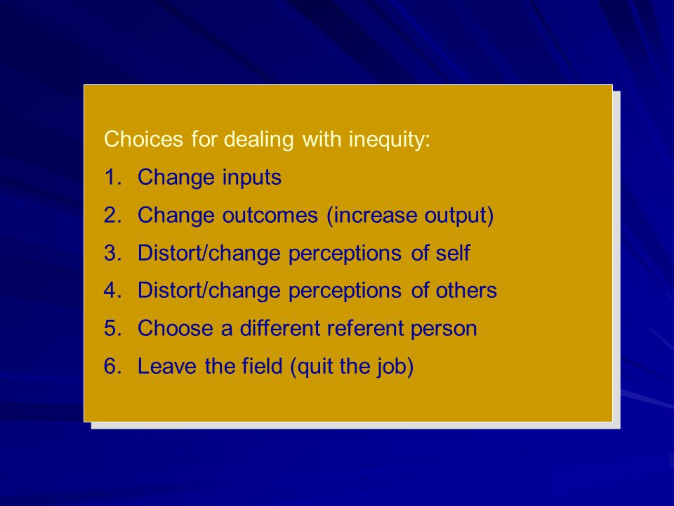 Choices for dealing with inequity: 1.Change inputs 2.Change outcomes (increase output) 3.Distort/change perceptions of self 4.Distort/change perceptio