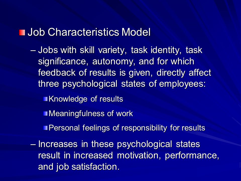 Job Characteristics Model –Jobs with skill variety, task identity, task significance, autonomy, and for which feedback of results is given, directly a