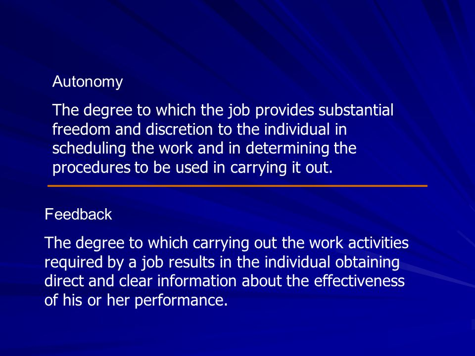 Autonomy The degree to which the job provides substantial freedom and discretion to the individual in scheduling the work and in determining the proce