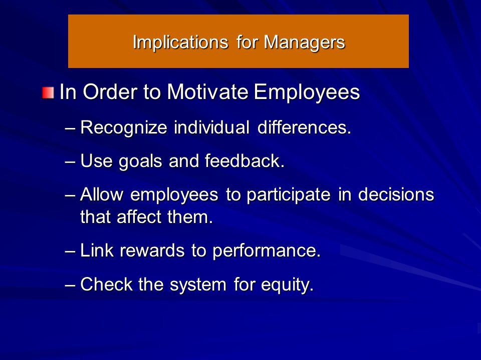 Implications for Managers In Order to Motivate Employees –Recognize individual differences. –Use goals and feedback. –Allow employees to participate i