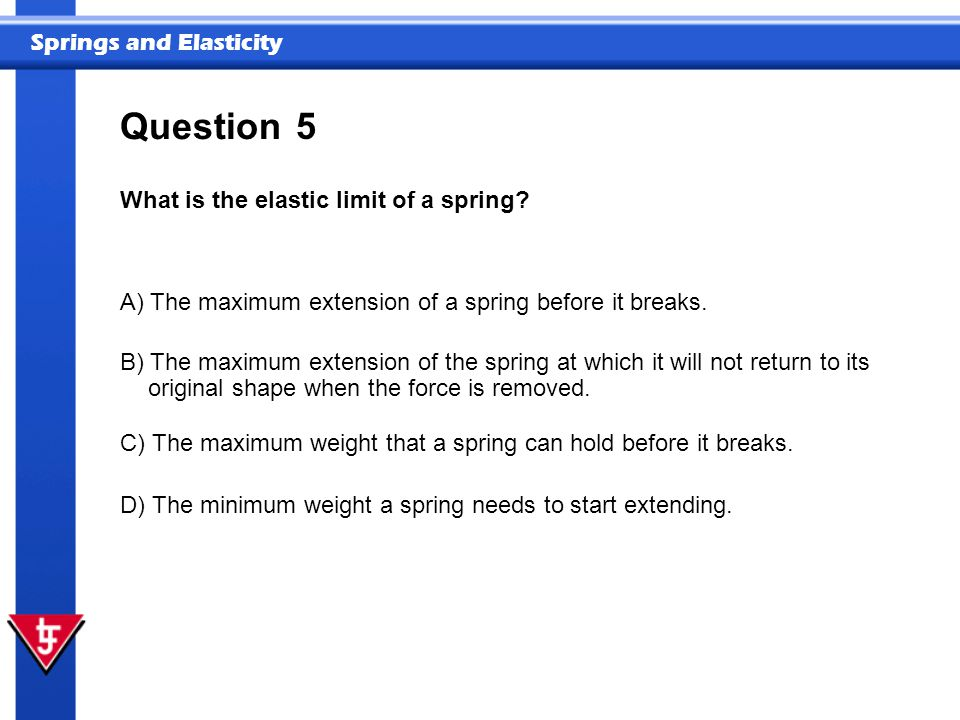 Springs and Elasticity 5 What is the elastic limit of a spring.