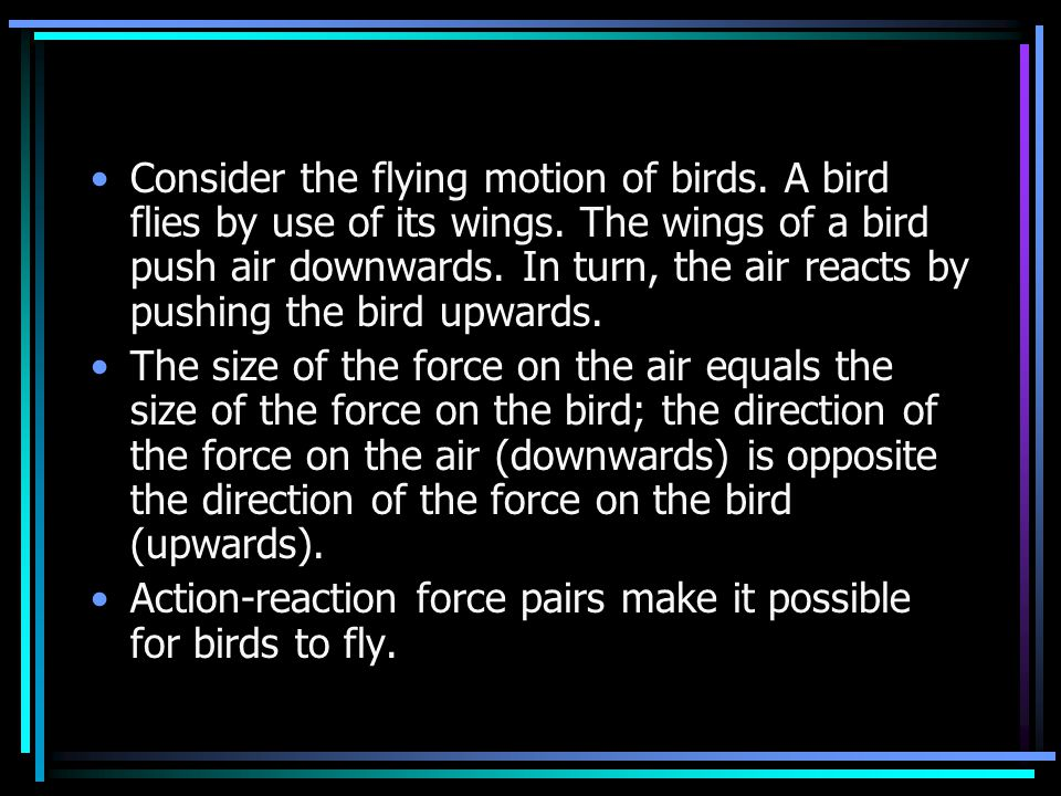 3 rd Law Flying gracefully through the air, birds depend on Newton's third law of motion. As the birds push down on the air with their wings, the air
