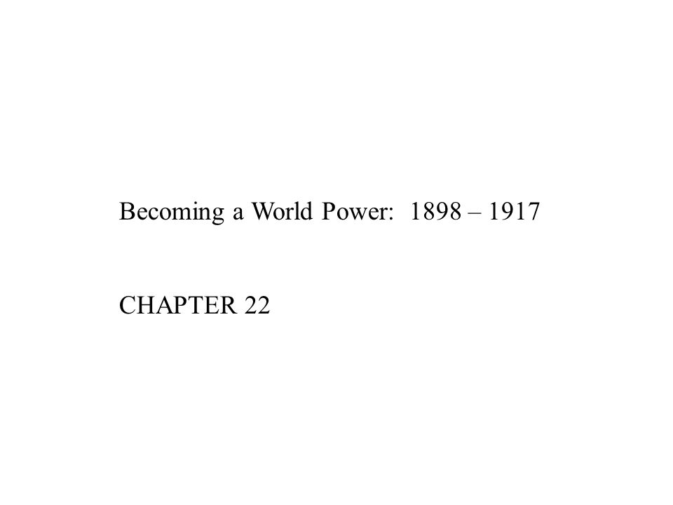 Becoming a World Power: 1898 – 1917 CHAPTER 22