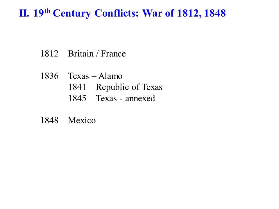 II. 19 th Century Conflicts: War of 1812, 1848 1812Britain / France 1836Texas – Alamo 1841Republic of Texas 1845Texas - annexed 1848 Mexico