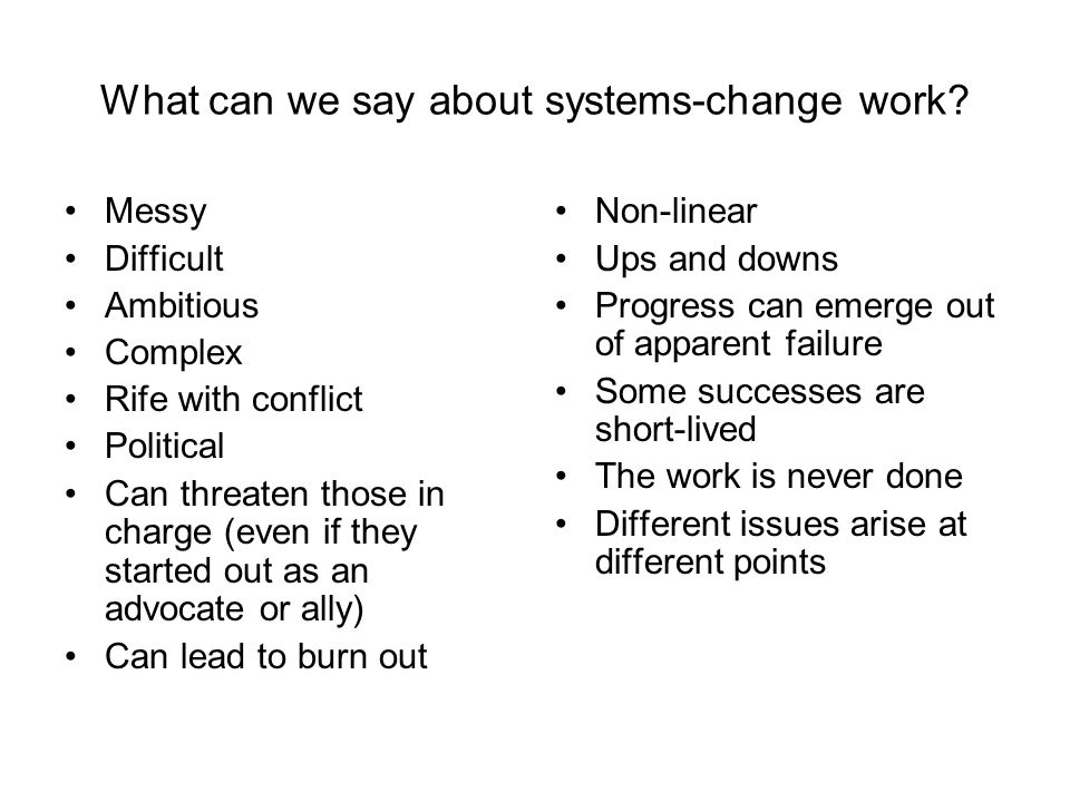 What can we say about systems-change work? Messy Difficult Ambitious Complex Rife with conflict Political Can threaten those in charge (even if they s