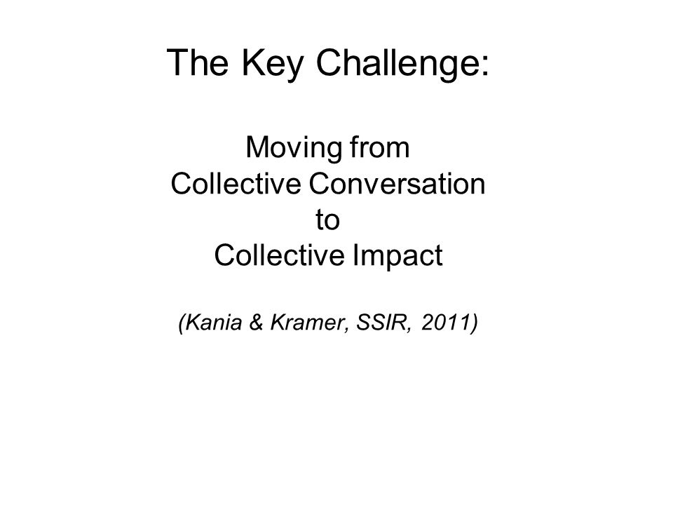 The Key Challenge: Moving from Collective Conversation to Collective Impact (Kania & Kramer, SSIR, 2011)