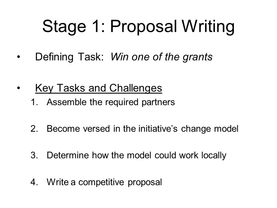 Stage 1: Proposal Writing Defining Task: Win one of the grants Key Tasks and Challenges 1.Assemble the required partners 2.Become versed in the initia