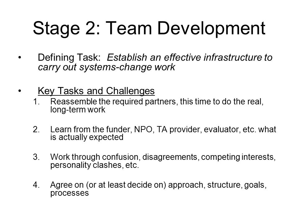 Stage 2: Team Development Defining Task: Establish an effective infrastructure to carry out systems-change work Key Tasks and Challenges 1.Reassemble