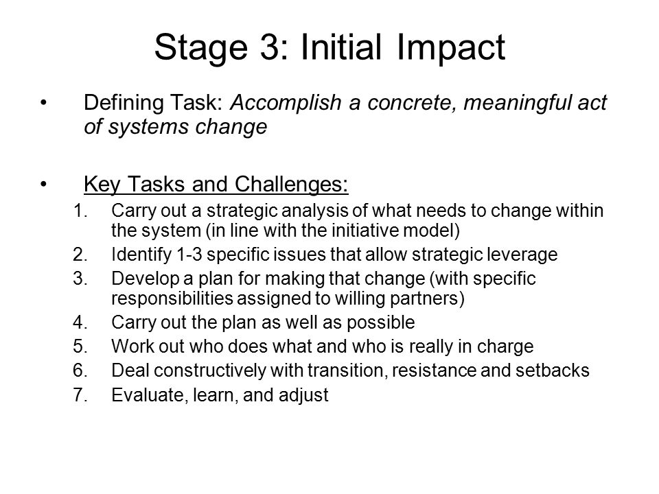 Stage 3: Initial Impact Defining Task: Accomplish a concrete, meaningful act of systems change Key Tasks and Challenges: 1.Carry out a strategic analy