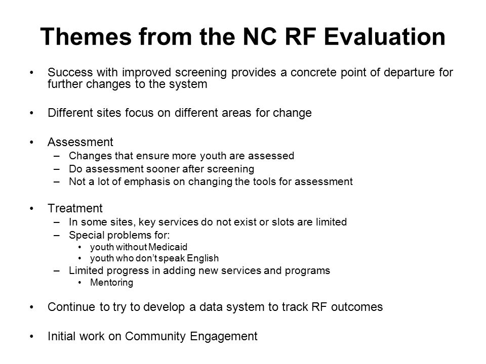 Themes from the NC RF Evaluation Success with improved screening provides a concrete point of departure for further changes to the system Different si