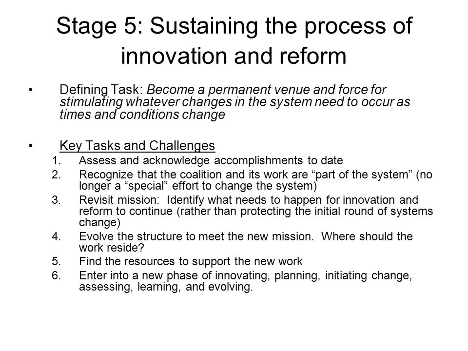 Stage 5: Sustaining the process of innovation and reform Defining Task: Become a permanent venue and force for stimulating whatever changes in the sys