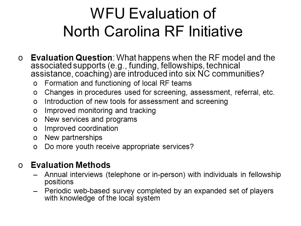 WFU Evaluation of North Carolina RF Initiative oEvaluation Question: What happens when the RF model and the associated supports (e.g., funding, fellow