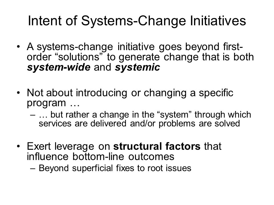 "Intent of Systems-Change Initiatives A systems-change initiative goes beyond first- order ""solutions"" to generate change that is both system-wide and"