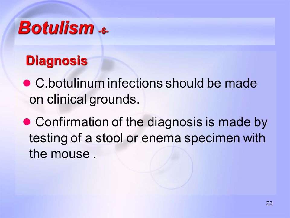 23 Botulism -6- Diagnosis ● C.botulinum infections should be made on clinical grounds.