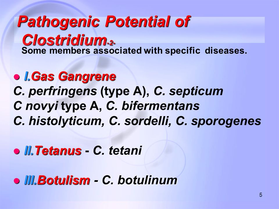 5 Pathogenic Potential of Clostridium -2- Some members associated with specific diseases.