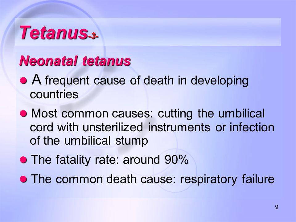 10 Tetanus -4- ● Local tetanus Uncommon form of the disease ● Cephalic tetanus ● Cephalic tetanus is a rare form of the disease
