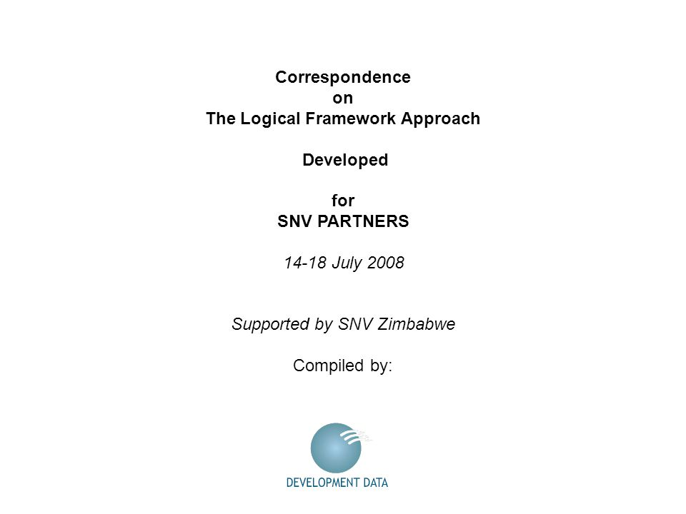 Correspondence on The Logical Framework Approach Developed for SNV PARTNERS 14-18 July 2008 Supported by SNV Zimbabwe Compiled by: