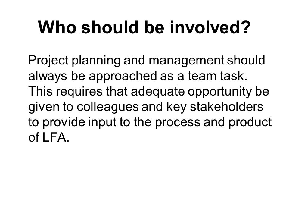 Who should be involved? Project planning and management should always be approached as a team task. This requires that adequate opportunity be given t