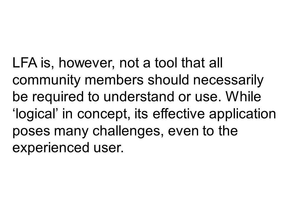 LFA is, however, not a tool that all community members should necessarily be required to understand or use. While 'logical' in concept, its effective