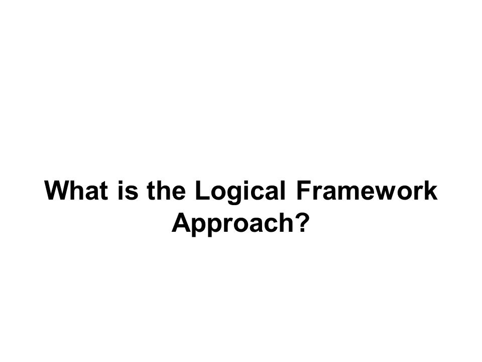 What is the Logical Framework Approach?