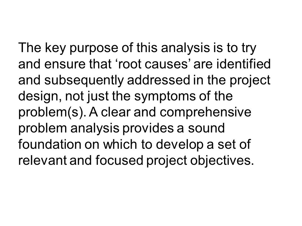 The key purpose of this analysis is to try and ensure that 'root causes' are identified and subsequently addressed in the project design, not just the